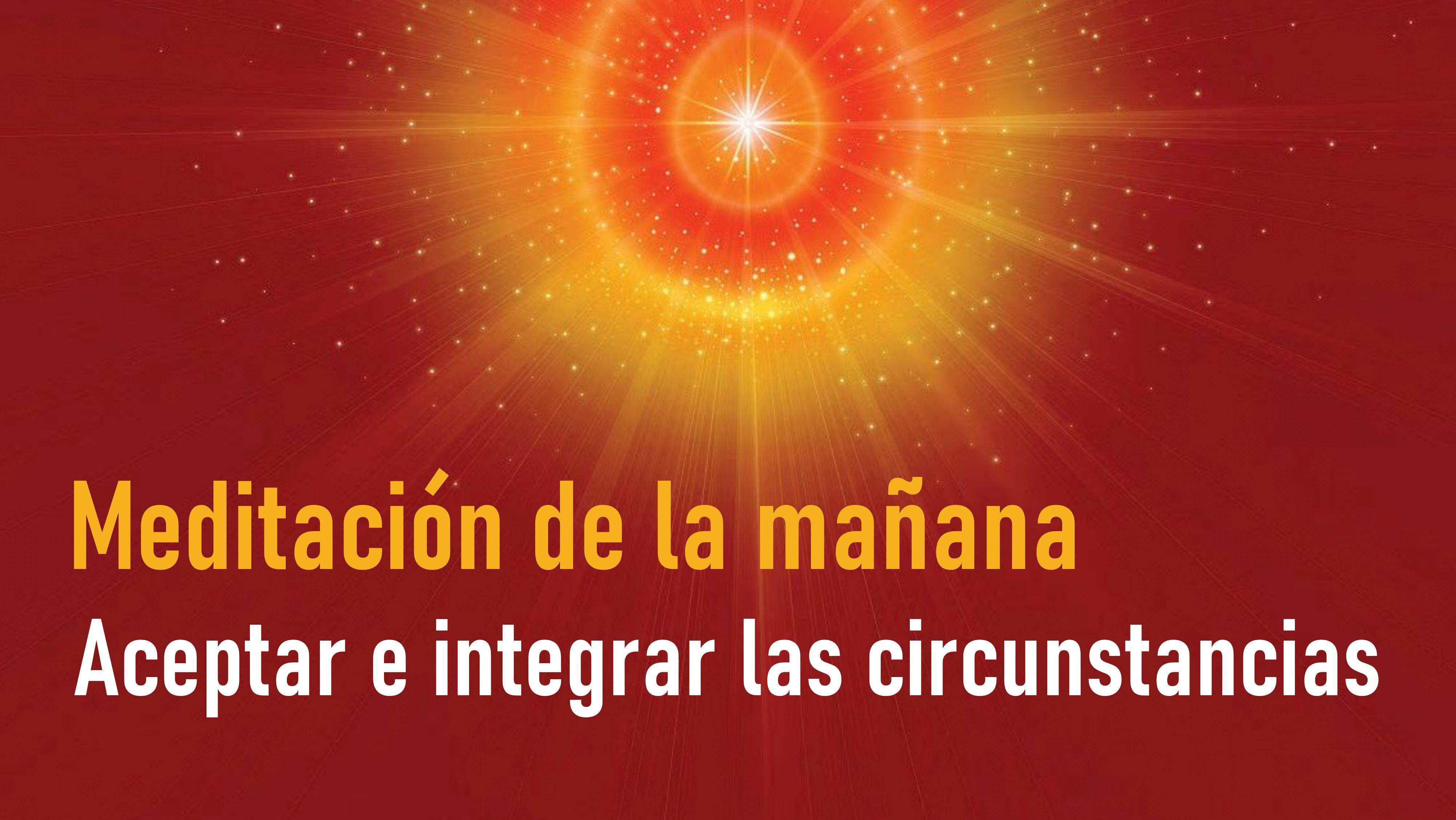 Meditación de la mañana: Aceptar e integrar las circunstancias (29 Julio 2020)