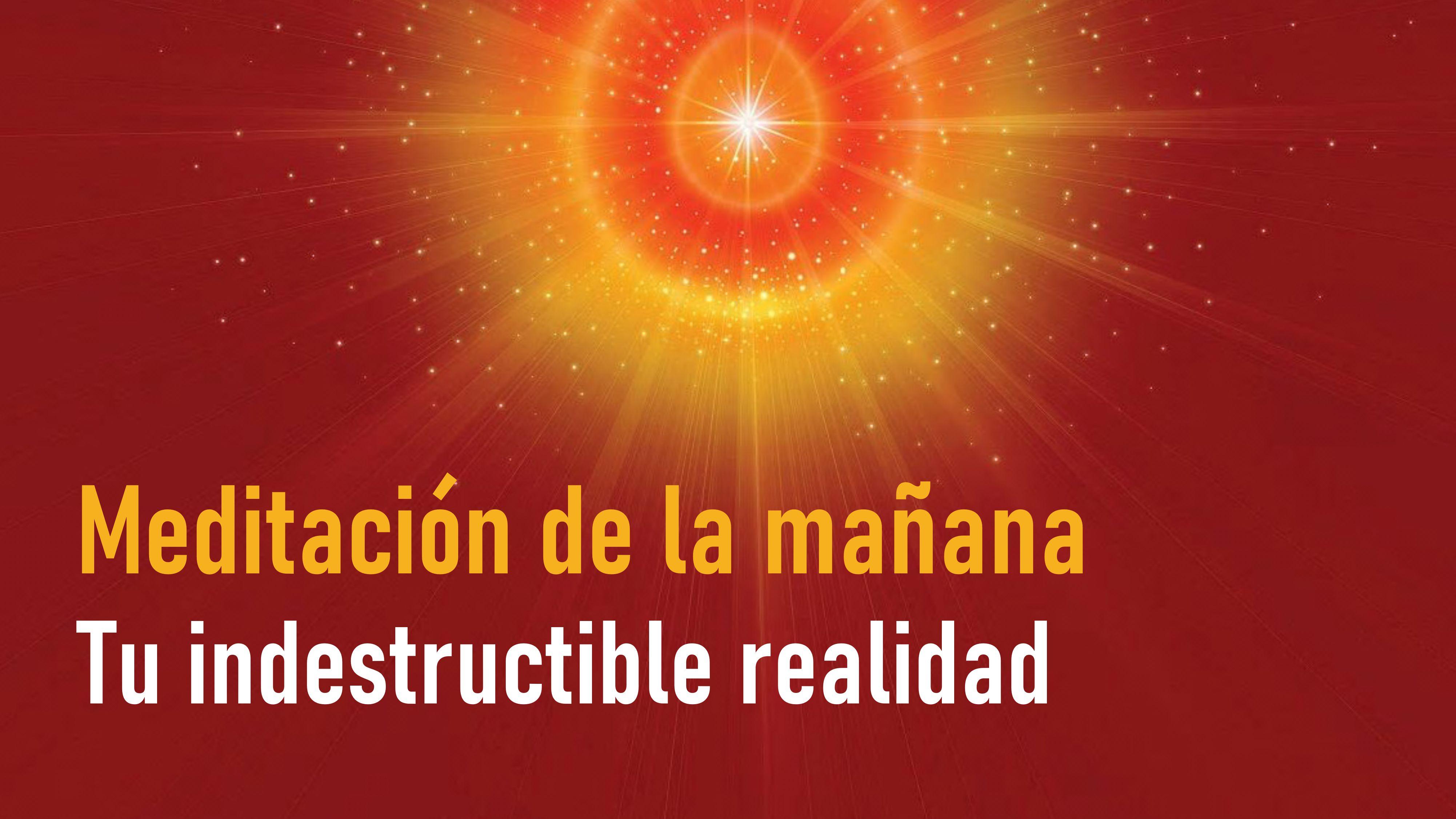 Meditación de la Mañana: Tu indestructible realidad (4 Julio 2020)